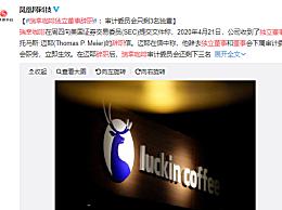 瑞幸咖啡独立董事辞职 审计委员会只剩3名独董