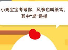 风筝也叫纸鸢,其中鸢是指什么?蚂蚁庄园6月17日正确答案及解析