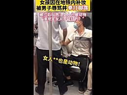 女孩地铁上补妆被殴打 男子叫嚣谁说不能打女人女人也是动物