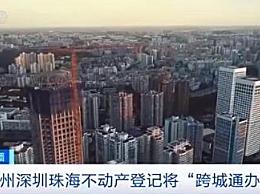 广州深圳珠海不动产登记将跨城通办